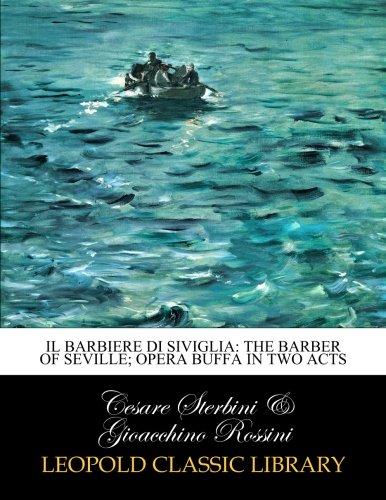 IL Barbiere Di Siviglia: The Barber of Seville; Opera Buffa in Two Acts