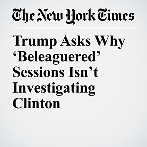 Trump Asks Why 'Beleaguered' Sessions Isn't Investigating Clinton copertina