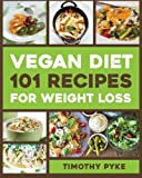 Vegan Diet: 101 Recipes For Weight Loss (Timothy Pyke s Top Recipes for Rapid Weight Loss, Good Nutrition and Healthy Living)