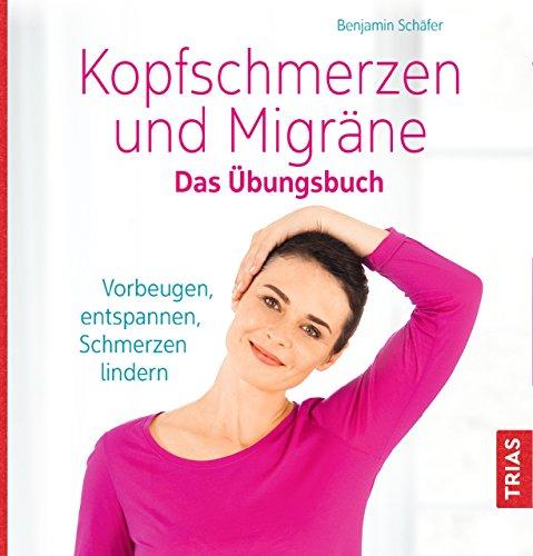 Kopfschmerzen und Migräne. Das Übungsbuch: Vorbeugen, entspannen, Schmerzen lindern