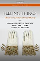 Feeling Things: Objects and Emotions Through History (Emotions in History)