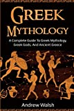 Greek Mythology: A Complete Guide to Greek Mythology, Greek Gods, and Ancient Greece