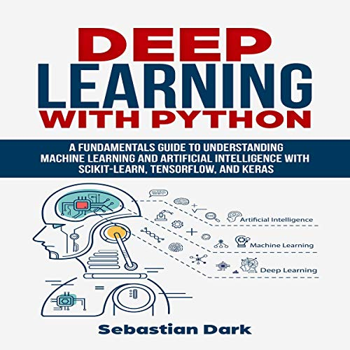 Deep Learning with Python: A Fundamentals Guide to Understanding Machine Learning and Artificial Intelligence with Scikit-Learn, TensorFlow, and Keras audiobook cover art