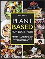 Plant Based For Beginners: 3 Books in 1 A New Way to Enjoy Healthy Food with a Budget Quick and Easy Meal Plan For Men and Athletes (Plant Based for All)