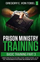 Prison Ministry Training Basic Training, Part 3: Conducting an Effective Bible Study, Church Service, Altar Call, Prison Ministry Network, and Working with Staff
