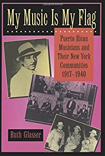 My Music Is My Flag: Puerto Rican Musicians and Their New York Communities, 1917-1940 (Latinos in American Society and Culture Book 3)