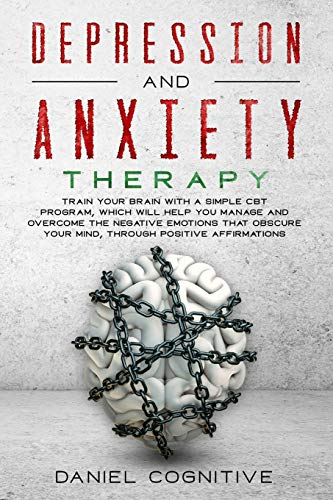 Depression and Anxiety Therapy: Train Your Brain With a Simple CBT Program, Which Will Help You Manage and Overcome the Negative Emotions That Obscure Your Mind, Through Positive Affirmations