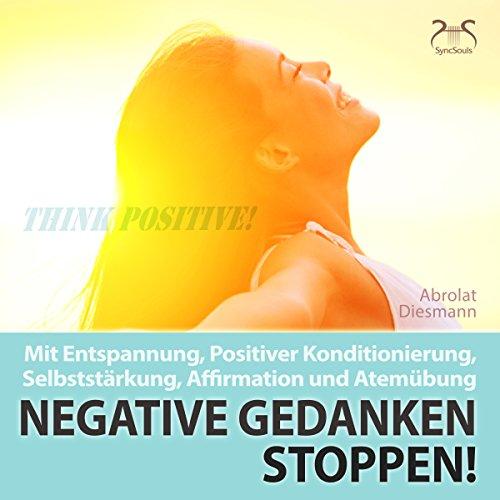 Negative Gedanken Stoppen! Mit Entspannung, positiver Konditionierung, Selbststärkung, Affirmation und Atemübung audiobook cover art