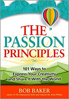 The Passion Principles: 101 Ways to Express Your Creativity and Share It With the World by [Bob Baker]