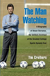 The Man Watching: A Biography of Anson Dorrance, the Unlikely Architect of the Greatest College Sports Dynasty Ever