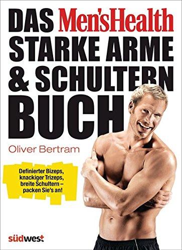 Das Men's Health Starke-Arme-&-Schultern-Buch: Definierter Bizeps, knackiger Trizeps, breite Schultern – packen Sie's an!