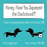 Honey, Have You Squeezed the Dachshund?: A Guide for Dachshund Owners Who Are Terrified of IVDD