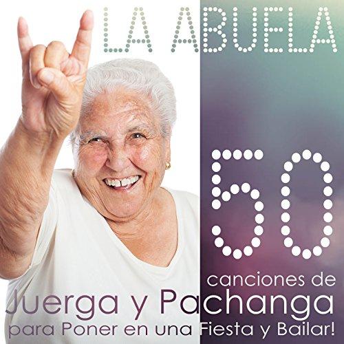 La Abuela. 50 Canciones de Juerga y Pachanga para Poner en una Fiesta y Bailar !
