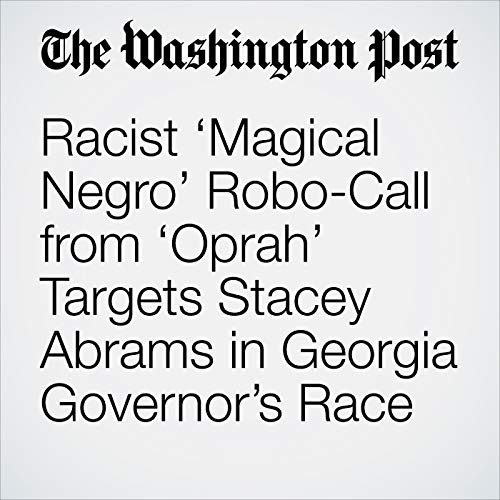 Racist 'Magical Negro' Robo-Call from 'Oprah' Targets Stacey Abrams in Georgia Governor's Race audiobook cover art