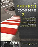 The Perfect Corner 2: A Driver's Step-by-Step Guide to Optimizing Complex Sections Through the Physics of Racing (Science of Speed)