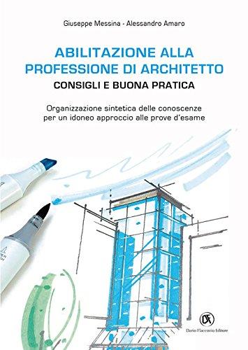Abilitazione alla professione di architetto. Consigli e buona pratica. Organizzazione sintetica delle conoscenze per un idoneo approccio alle prove d'esame