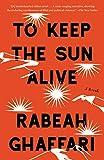 To Keep the Sun Alive: A Novel - Rabeah Ghaffari
