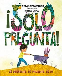¡Solo pregunta!: Sé Diferente, Sé Valiente, Sé Tú (Spanish Edition) by [Sonia Sotomayor, Rafael López]