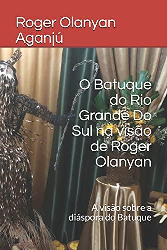 O Batuque do Rio Grande Do Sul na visão de Roger Olanyan: A visão sobre a diáspora do Batuque
