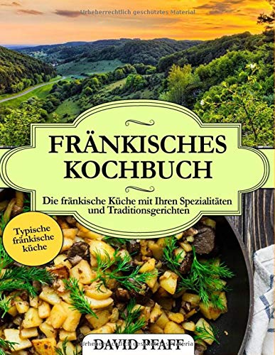 Fränkisches Kochbuch: Die fränkische Küche mit Ihren Spezialitäten und Traditionsgerichten