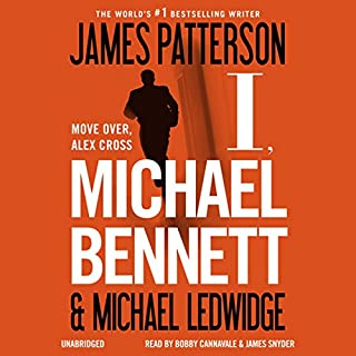 I, Michael Bennett     Michael Bennett, Book 5              Written by:                                                                                                                                 James Patterson,                                                                                        Michael Ledwidge                               Narrated by:                                                                                                                                 Bobby Cannavale,                                                                                        Jay Snyder                      Length: 7 hrs and 35 mins     1 rating     Overall 4.0