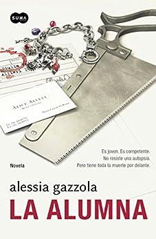 La alumna: Es joven. Es competente. No resiste una autopsia. Pero tiene toda la muerte por (Spanish Edition) by [Alessia Gazzola]