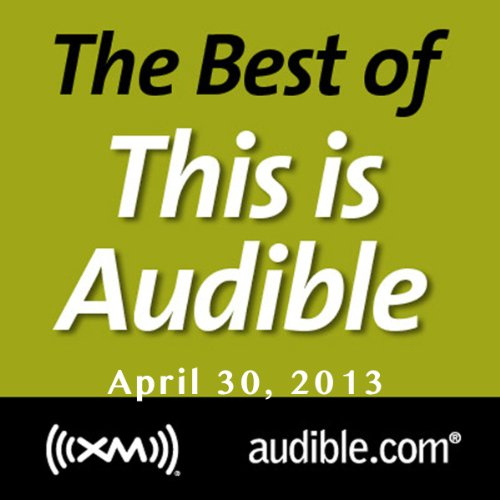 The Best of This Is Audible, April 30, 2013                   By:                                                                                                                                 Kim Alexander                               Narrated by:                                                                                                                                 Kim Alexander                      Length: 55 mins     Not rated yet     Overall 0.0