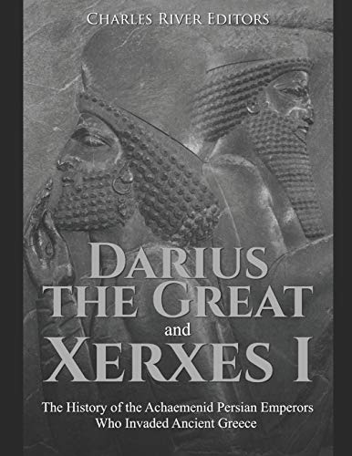 Darius the Great and Xerxes I: The History of the Achaemenid Persian Emperors Who Invaded Ancient Greece