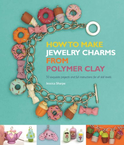 How to Make Jewelry Charms from Polymer Clay: 50 Exquisite Projects and Full Instructions for All Skill Levels