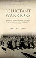 Reluctant Warriors: Republican Popular Army and Nationalist Army Conscripts in the Spanish Civil War, 1936-1939 (Oxford Historical Monographs)