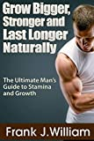 Grow Bigger, Stronger and Last Longer Naturally: The Ultimate Man's Guide to Stamina and Growth