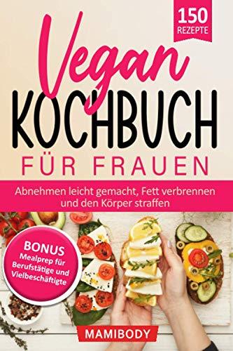 Vegan Kochbuch für Frauen! Abnehmen leicht gemacht, Fett verbrennen & den Körper straffen: Mealprep für Berufstätige & Vielbeschäftigte - einfach gesunde Ernährung im Alltag