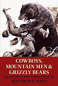 Cowboys, Mountain Men, and Grizzly Bears: Fifty of the Grittiest Moments in the History of the Wild West by [Matthew P. Mayo]