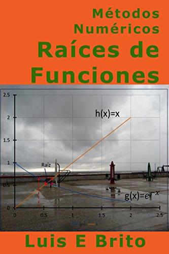 Métodos Numéricos Raíces de Funciones: Como calcular raíces de funciones utilizando métodos numéricos (Spanish Edition)
