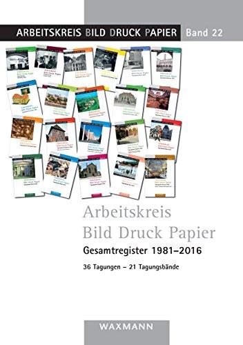Arbeitskreis Bild Druck Papier Gesamtregister 1981-2016: 36 Tagungen - 21 Tagungsbände