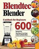 Blendtec Blender Cookbook for Beginners: 600-Day Gluten-Free, Vegan Recipes for Smart Peaple to Master Your Blendtec Blender