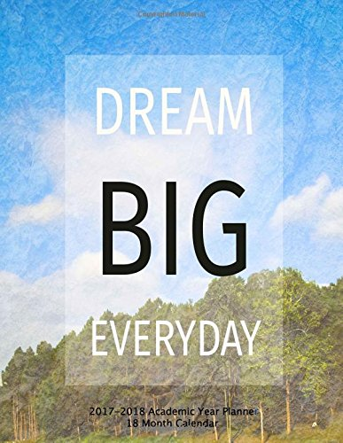 Dream Big Everyday 2017-2018 Academic Year Planner 18 Month Calendar: July 2017 To December 2018 Calendar Schedule Organizer with Motivational Quotes (2018 Cute Planners) (Volume 31)