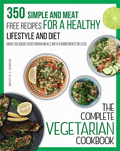 The Complete Vegetarian cookbook: 350 Simple and Meat-Free Recipes, for a Healthy Lifestyle and Diet - Make Delicious Vegetarian Meals with 5 Ingredients or Less by [Brigitte S. Romero]