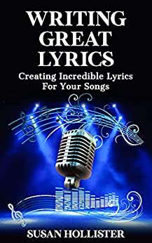 Writing Great Lyrics: Creating Incredible Lyrics For Your Songs (Step By Step Guide To Songwriting) by [Susan Hollister]