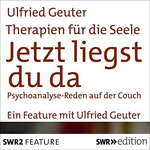 Jetzt liegst du da. Psychoanalyse - Reden auf der Couch: Therapien für die Seele
