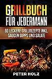 Grillbuch für Jedermann: 60 leckere Grillrezepte inkl. Saucen Dipps und Salate (Fleisch,Geflügel,Vegetarisch mit köstliche Marinaden uvm)