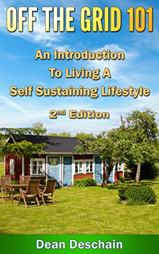 Off the Grid 101: An Introduction to Living A Self-Sustaining Lifestyle (2nd Edition) (green energy,