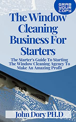 The Window Cleaning Business For Starters: The Starter's Guide To Starting The Window Cleaning Agency To Make An Amazing Profit (English Edition)