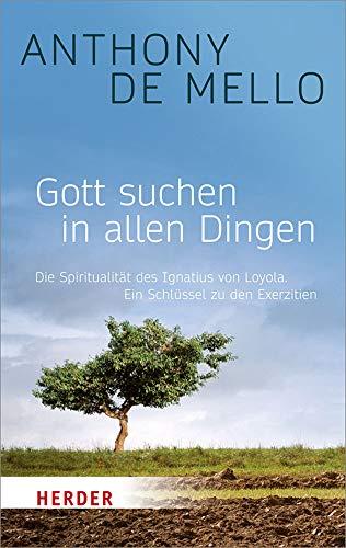 Gott suchen in allen Dingen: Die Spiritualität des Ignatius von Loyola. Ein Schlüssel zu den Exerzitien: Die Spiritualitat Des Ignatius Von Loyola. Ein Schlussel Zu Den Exerzitien (Herder Spektrum)