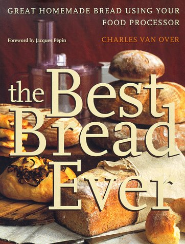 The Best Bread Ever: Great Homemade Bread Using your Food Processor