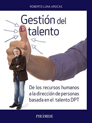 Gestión del talento: De los recursos humanos a la dirección de personas basada en el talento (DPT) (Empresa y Gestión) (Spanish Edition)