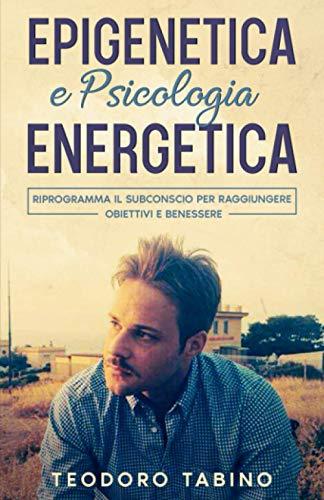 EPIGENETICA E PSICOLOGIA ENERGETICA: Riprogramma il subconscio per raggiungere obiettivi e benessere