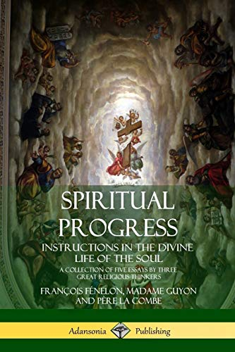 Spiritual Progress: Instructions in the Divine Life of the Soul, A Collection of Five Essays by Three Great Religious Thinkers