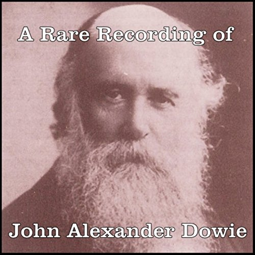 A Rare Recording of John Alexander Dowie                   By:                                                                                                                                 John Alexander Dowie                               Narrated by:                                                                                                                                 John Alexander Dowie                      Length: 7 mins     Not rated yet     Overall 0.0