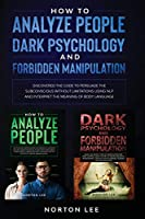 How to Analyze People, Dark Psychology and Forbidden Manipulation: Discovered the Code to Persuade the Subconscious without Limitations Using NLP and Interpret the Meaning of Body Language